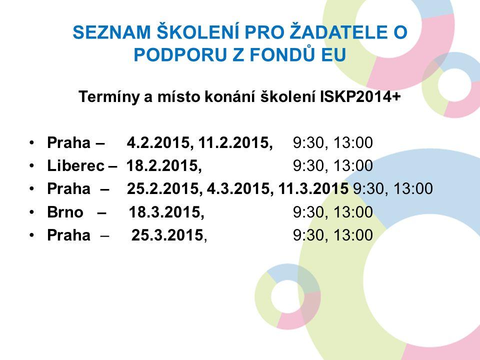 SEZNAM ŠKOLENÍ PRO ŽADATELE O PODPORU Z FONDŮ EU Termíny a místo konání školení ISKP2014+ Praha – 4.2.2015, 11.2.2015, 9:30, 13:00 Liberec – 18.2.2015