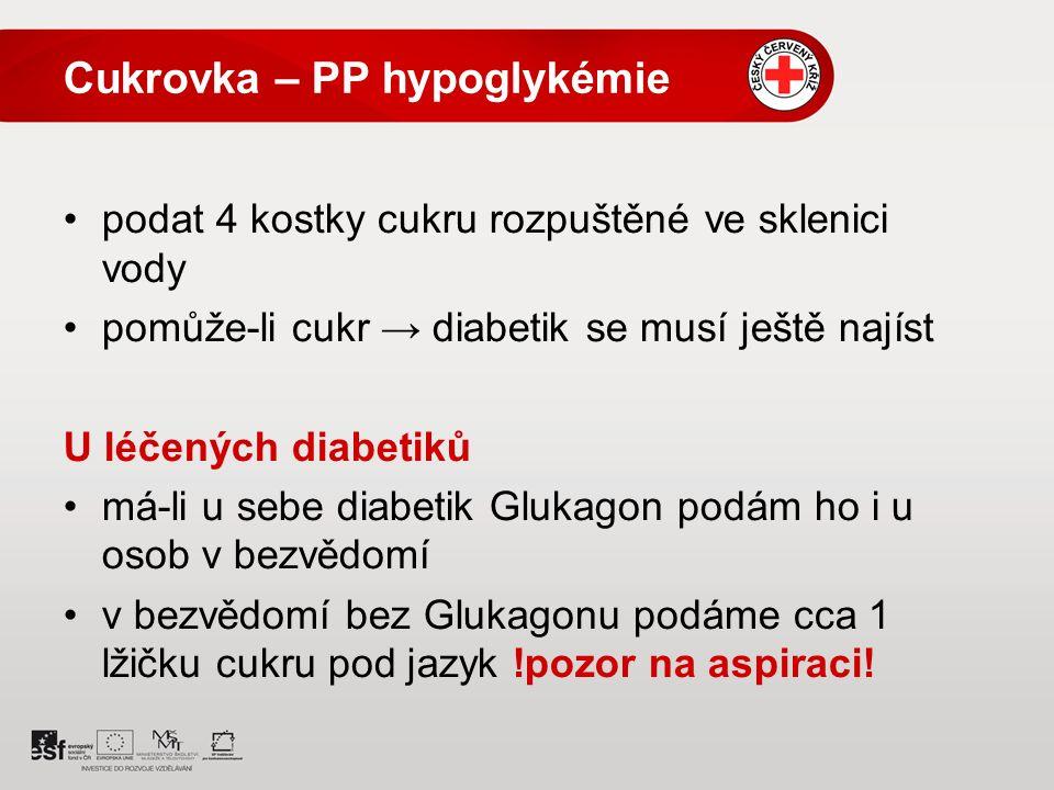 Cukrovka – PP hypoglykémie podat 4 kostky cukru rozpuštěné ve sklenici vody pomůže-li cukr → diabetik se musí ještě najíst U léčených diabetiků má-li u sebe diabetik Glukagon podám ho i u osob v bezvědomí v bezvědomí bez Glukagonu podáme cca 1 lžičku cukru pod jazyk !pozor na aspiraci!