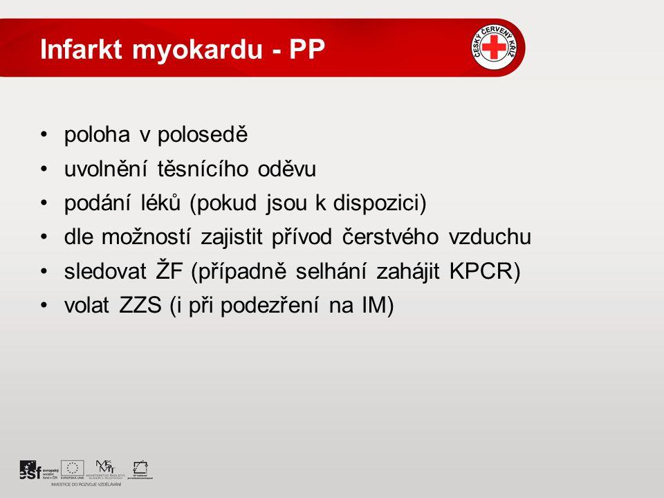 Infarkt myokardu - PP poloha v polosedě uvolnění těsnícího oděvu podání léků (pokud jsou k dispozici) dle možností zajistit přívod čerstvého vzduchu sledovat ŽF (případně selhání zahájit KPCR) volat ZZS (i při podezření na IM)