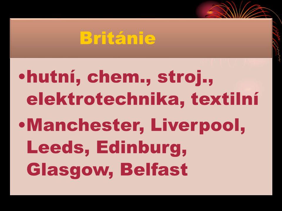 Británie hutní, chem., stroj., elektrotechnika, textilní Manchester, Liverpool, Leeds, Edinburg, Glasgow, Belfast