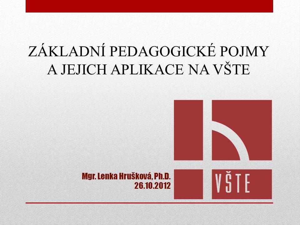 ZÁKLADNÍ PEDAGOGICKÉ POJMY A JEJICH APLIKACE NA VŠTE Mgr. Lenka Hrušková, Ph.D. 26.10.2012