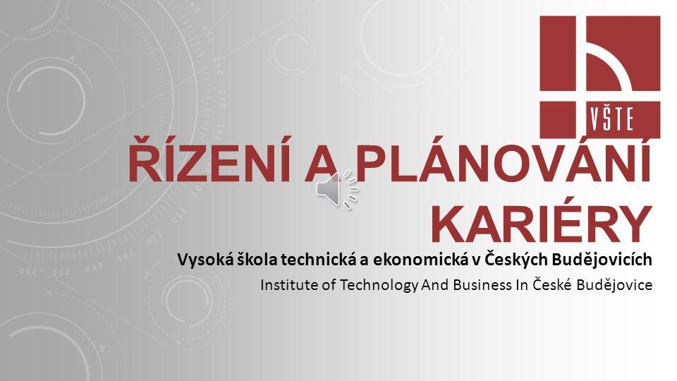 ŘÍZENÍ A PLÁNOVÁNÍ KARIÉRY Vysoká škola technická a ekonomická v Českých Budějovicích Institute of Technology And Business In České Budějovice