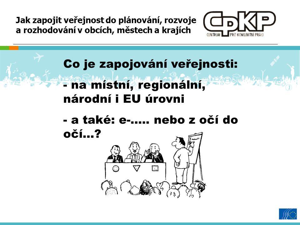 Jak zapojit veřejnost do plánování, rozvoje a rozhodování v obcích, městech a krajích Co je zapojování veřejnosti: - na místní, regionální, národní i EU úrovni - a také: e-…..