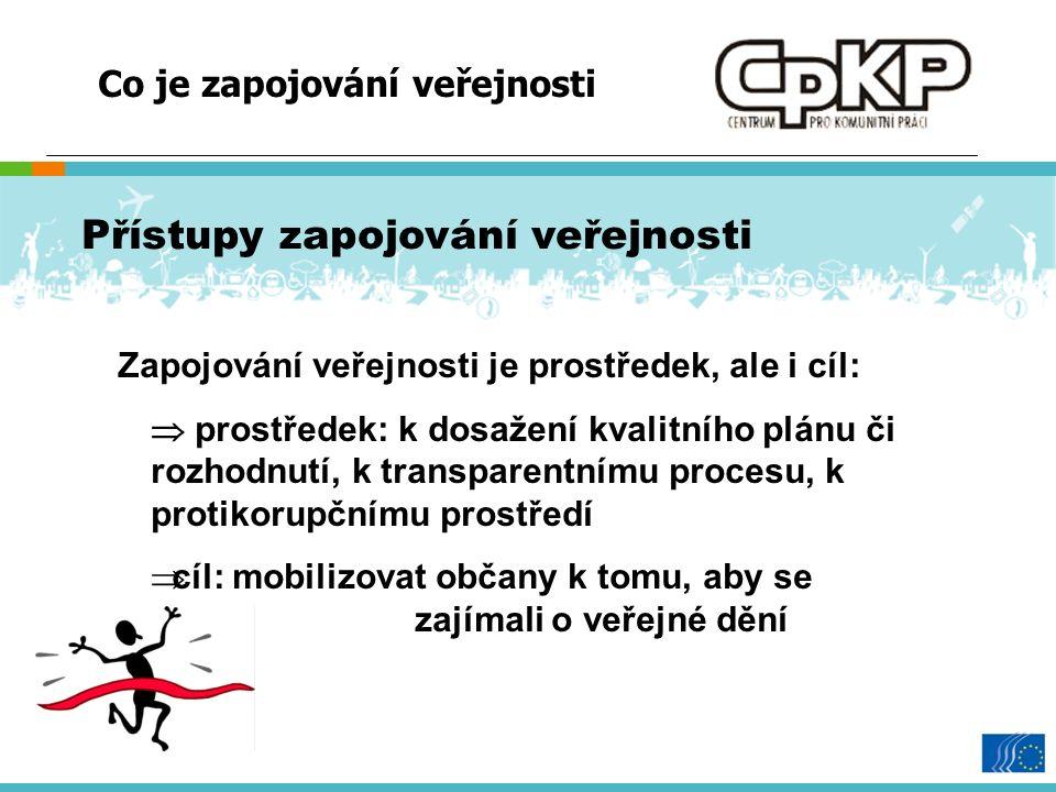 Co je zapojování veřejnosti Přístupy zapojování veřejnosti Zapojování veřejnosti je prostředek, ale i cíl:  prostředek: k dosažení kvalitního plánu či rozhodnutí, k transparentnímu procesu, k protikorupčnímu prostředí  cíl: mobilizovat občany k tomu, aby se zajímali o veřejné dění
