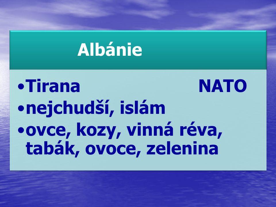 Albánie TiranaNATO nejchudší, islám ovce, kozy, vinná réva, tabák, ovoce, zelenina
