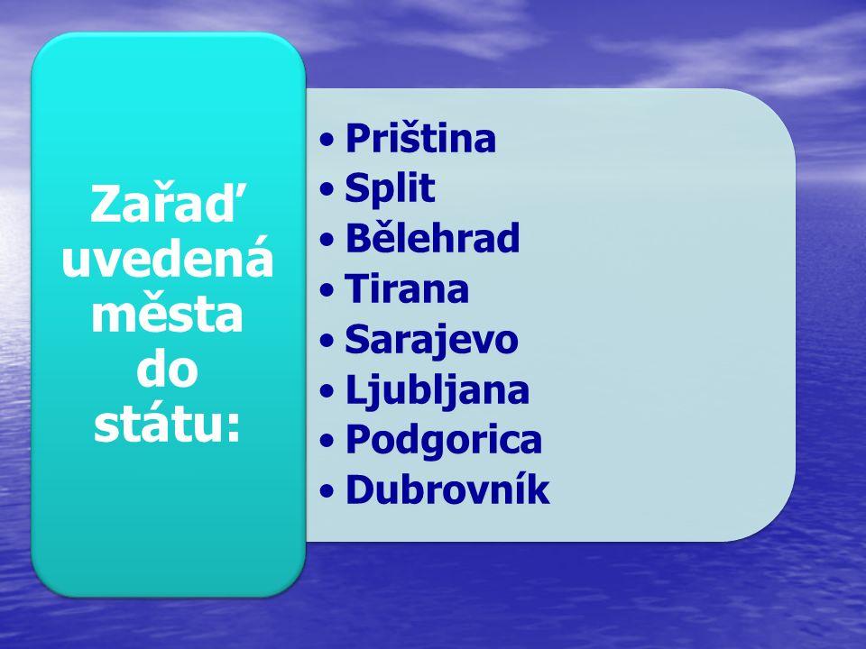 Priština Split Bělehrad Tirana Sarajevo Ljubljana Podgorica Dubrovník Zařaď uvedená města do státu:
