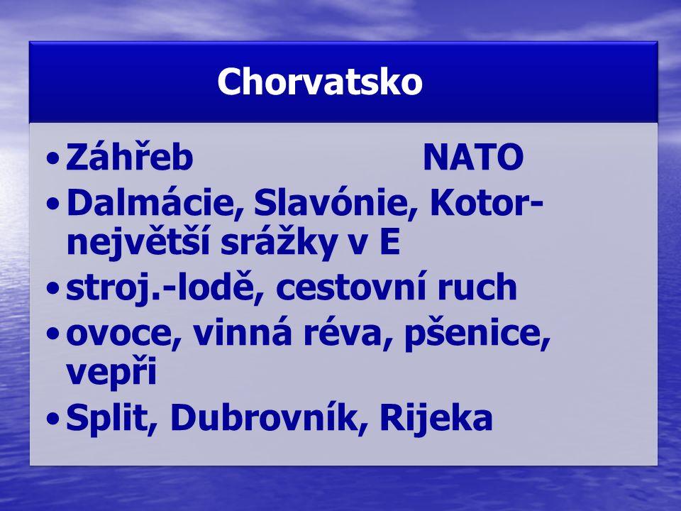 Chorvatsko ZáhřebNATO Dalmácie, Slavónie, Kotor- největší srážky v E stroj.-lodě, cestovní ruch ovoce, vinná réva, pšenice, vepři Split, Dubrovník, Ri