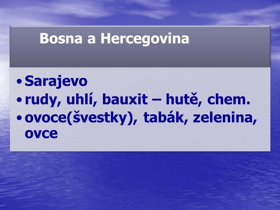 Bosna a Hercegovina Sarajevo rudy, uhlí, bauxit – hutě, chem. ovoce(švestky), tabák, zelenina, ovce