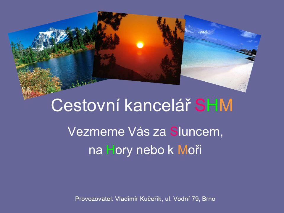 Cestovní kancelář SHM Vezmeme Vás za Sluncem, na Hory nebo k Moři Provozovatel: Vladimír Kučeřík, ul.