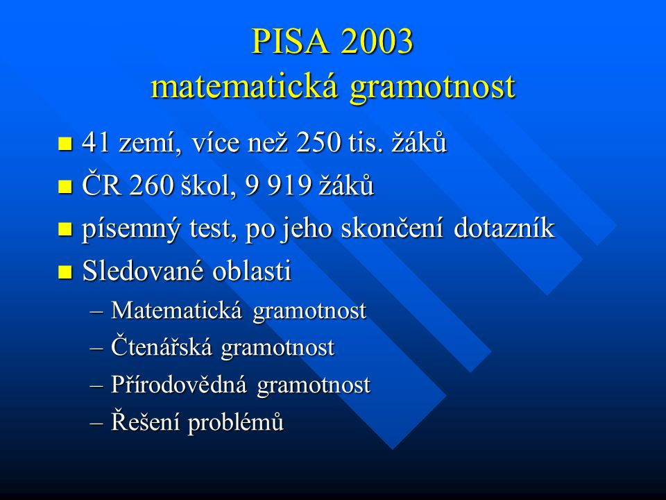 PISA 2003 matematická gramotnost 41 zemí, více než 250 tis. žáků 41 zemí, více než 250 tis. žáků ČR 260 škol, 9 919 žáků ČR 260 škol, 9 919 žáků písem