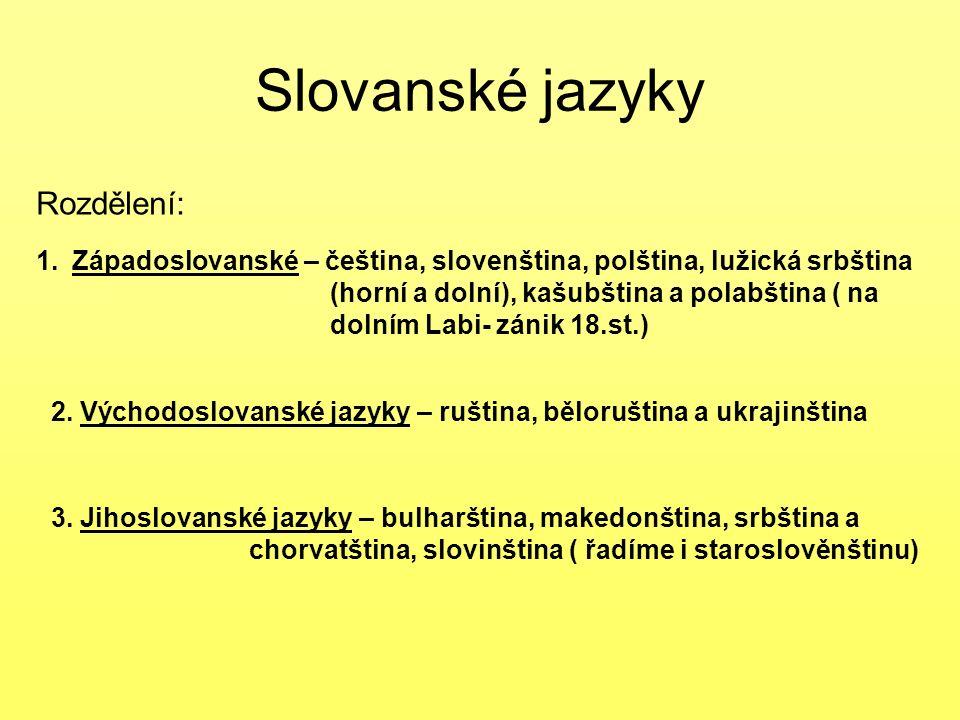 Slovanské jazyky Rozdělení: 1.Západoslovanské – čeština, slovenština, polština, lužická srbština (horní a dolní), kašubština a polabština ( na dolním