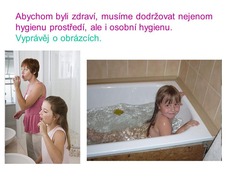 Abychom byli zdraví, musíme dodržovat nejenom hygienu prostředí, ale i osobní hygienu. Vyprávěj o obrázcích.