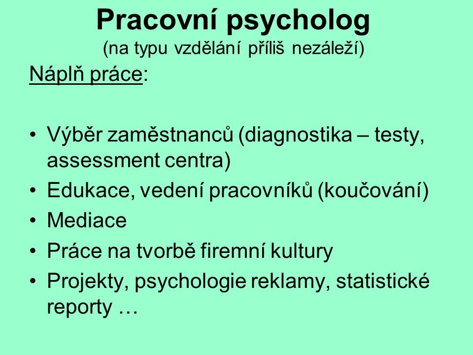 Pracovní psycholog (na typu vzdělání příliš nezáleží) Náplň práce: Výběr zaměstnanců (diagnostika – testy, assessment centra) Edukace, vedení pracovní