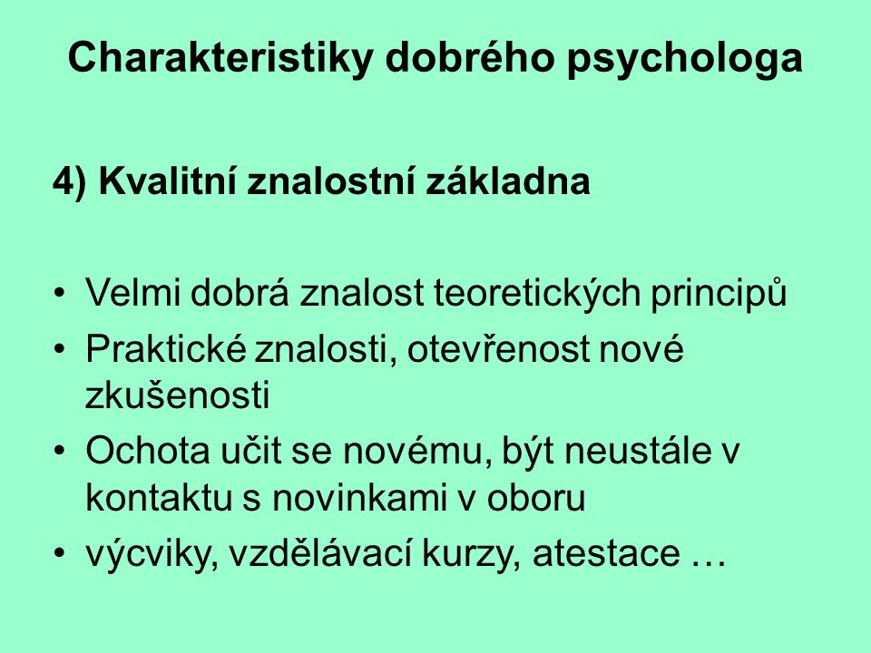 Charakteristiky dobrého psychologa 4) Kvalitní znalostní základna Velmi dobrá znalost teoretických principů Praktické znalosti, otevřenost nové zkušen