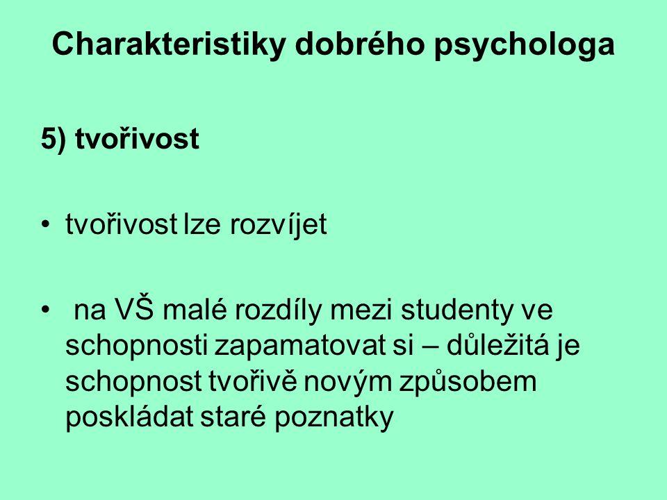 Charakteristiky dobrého psychologa 5) tvořivost tvořivost lze rozvíjet na VŠ malé rozdíly mezi studenty ve schopnosti zapamatovat si – důležitá je sch