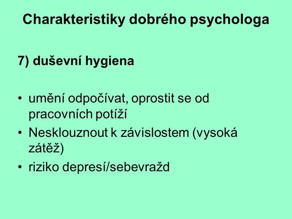 Charakteristiky dobrého psychologa 7) duševní hygiena umění odpočívat, oprostit se od pracovních potíží Nesklouznout k závislostem (vysoká zátěž) rizi