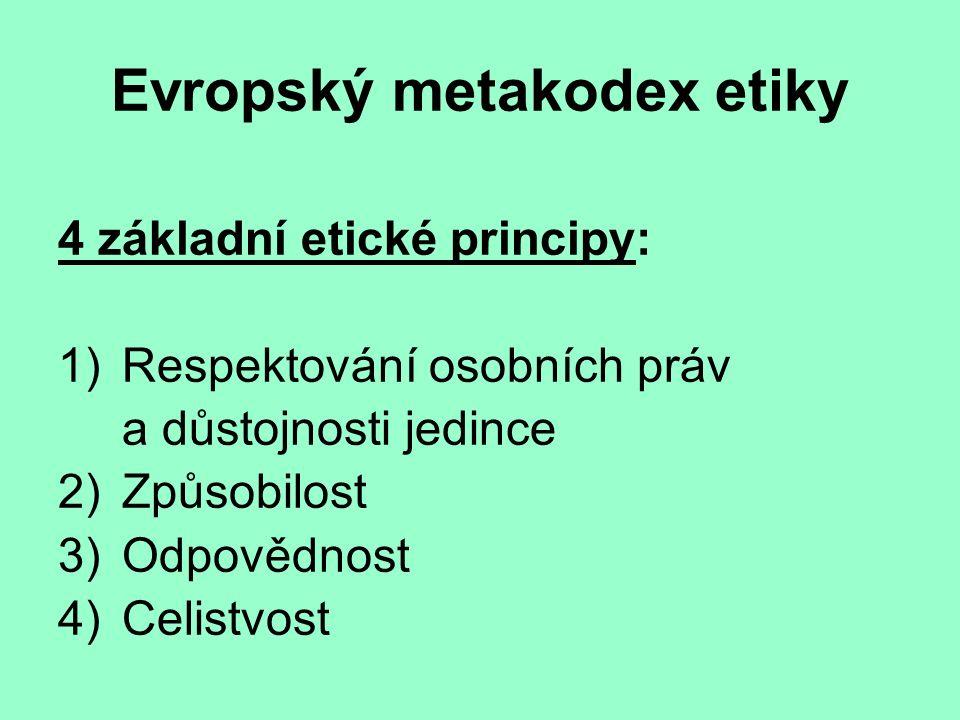 Evropský metakodex etiky 4 základní etické principy: 1) Respektování osobních práv a důstojnosti jedince 2) Způsobilost 3)Odpovědnost 4)Celistvost