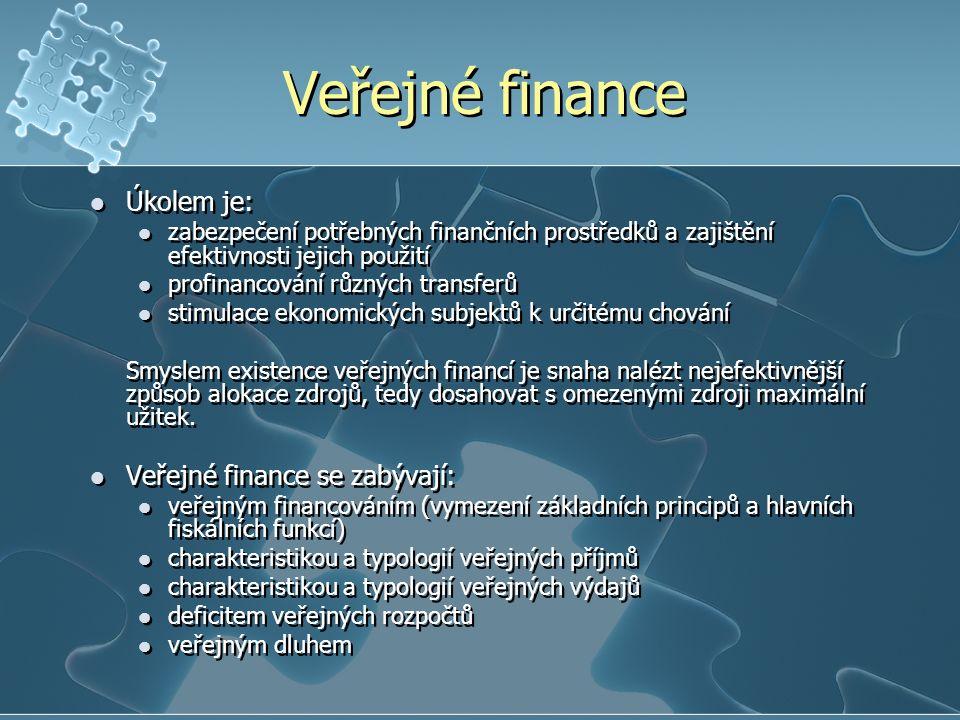 Veřejné finance Úkolem je: zabezpečení potřebných finančních prostředků a zajištění efektivnosti jejich použití profinancování různých transferů stimulace ekonomických subjektů k určitému chování Smyslem existence veřejných financí je snaha nalézt nejefektivnější způsob alokace zdrojů, tedy dosahovat s omezenými zdroji maximální užitek.