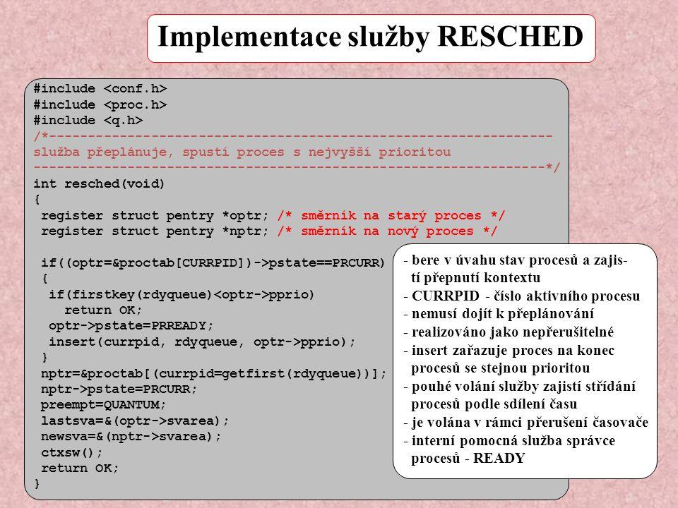 Implementace služby RESCHED - bere v úvahu stav procesů a zajis- tí přepnutí kontextu - CURRPID - číslo aktivního procesu - nemusí dojít k přeplánování - realizováno jako nepřerušitelné - insert zařazuje proces na konec procesů se stejnou prioritou - pouhé volání služby zajistí střídání procesů podle sdílení času - je volána v rámci přerušení časovače - interní pomocná služba správce procesů - READY #include /*---------------------------------------------------------------- služba přeplánuje, spustí proces s nejvyšší prioritou -----------------------------------------------------------------*/ int resched(void) { register struct pentry *optr; /* směrník na starý proces */ register struct pentry *nptr; /* směrník na nový proces */ if((optr=&proctab[CURRPID])->pstate==PRCURR) { if(firstkey(rdyqueue) pprio) return OK; optr->pstate=PRREADY; insert(currpid, rdyqueue, optr->pprio); } nptr=&proctab[(currpid=getfirst(rdyqueue))]; nptr->pstate=PRCURR; preempt=QUANTUM; lastsva=&(optr->svarea); newsva=&(nptr->svarea); ctxsw(); return OK; }
