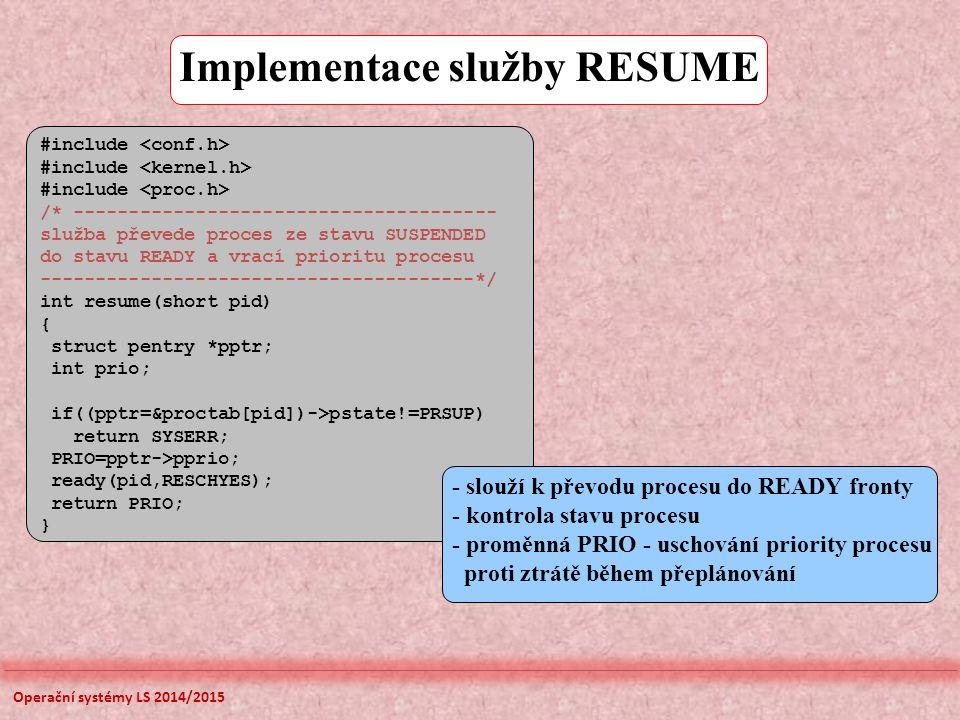 - slouží k převodu procesu do READY fronty - kontrola stavu procesu - proměnná PRIO - uschování priority procesu proti ztrátě během přeplánování #include /* -------------------------------------- služba převede proces ze stavu SUSPENDED do stavu READY a vrací prioritu procesu ---------------------------------------*/ int resume(short pid) { struct pentry *pptr; int prio; if((pptr=&proctab[pid])->pstate!=PRSUP) return SYSERR; PRIO=pptr->pprio; ready(pid,RESCHYES); return PRIO; } Implementace služby RESUME Operační systémy LS 2014/2015