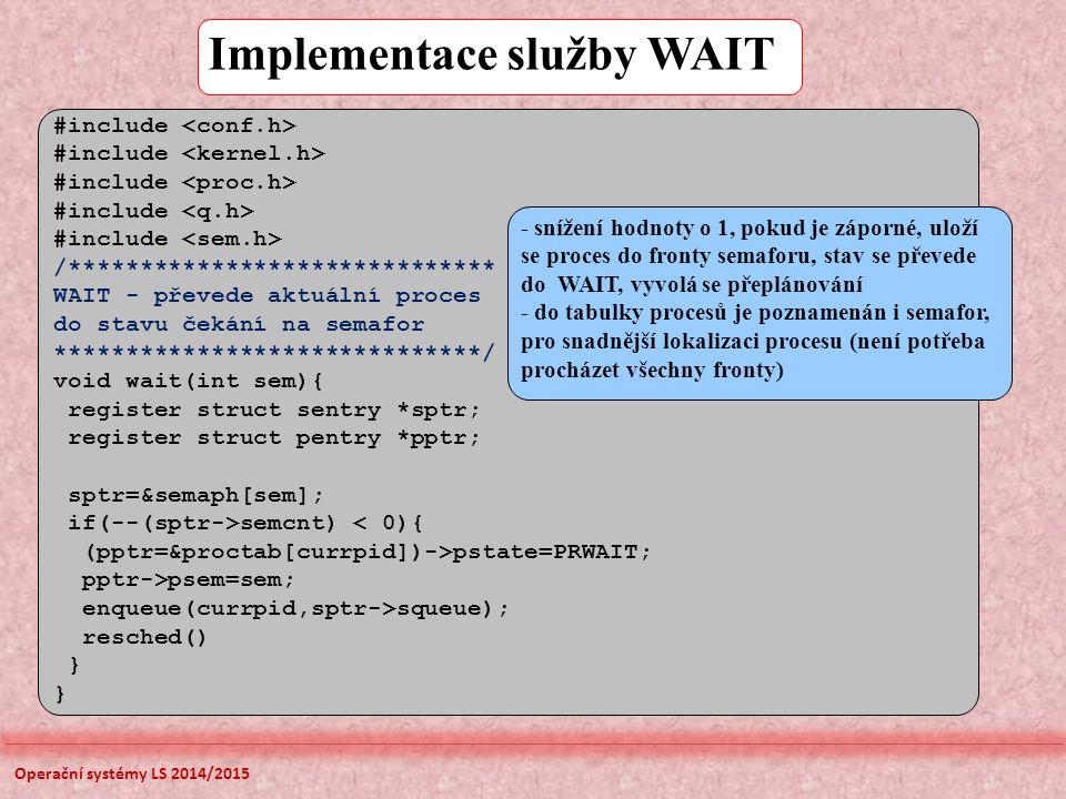 Implementace služby WAIT #include /****************************** WAIT - převede aktuální proces do stavu čekání na semafor ******************************/ void wait(int sem){ register struct sentry *sptr; register struct pentry *pptr; sptr=&semaph[sem]; if(--(sptr->semcnt) < 0){ (pptr=&proctab[currpid])->pstate=PRWAIT; pptr->psem=sem; enqueue(currpid,sptr->squeue); resched() } - snížení hodnoty o 1, pokud je záporné, uloží se proces do fronty semaforu, stav se převede do WAIT, vyvolá se přeplánování - do tabulky procesů je poznamenán i semafor, pro snadnější lokalizaci procesu (není potřeba procházet všechny fronty) Operační systémy LS 2014/2015