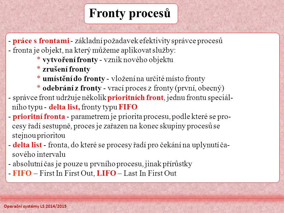- práce s frontami - základní požadavek efektivity správce procesů - fronta je objekt, na který můžeme aplikovat služby: * vytvoření fronty - vznik nového objektu * zrušení fronty * umístění do fronty - vložení na určité místo fronty * odebrání z fronty - vrací proces z fronty (první, obecný) - správce front udržuje několik prioritních front, jednu frontu speciál- ního typu - delta list, fronty typu FIFO - prioritní fronta - parametrem je priorita procesu, podle které se pro- cesy řadí sestupně, proces je zařazen na konec skupiny procesů se stejnou prioritou - delta list - fronta, do které se procesy řadí pro čekání na uplynutí ča- sového intervalu - absolutní čas je pouze u prvního procesu, jinak přírůstky - FIFO – First In First Out, LIFO – Last In First Out Fronty procesů Operační systémy LS 2014/2015