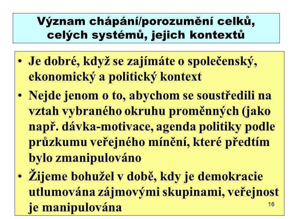 Význam chápání/porozumění celků, celých systémů, jejich kontextů Je dobré, když se zajímáte o společenský, ekonomický a politický kontext Nejde jenom o to, abychom se soustředili na vztah vybraného okruhu proměnných (jako např.