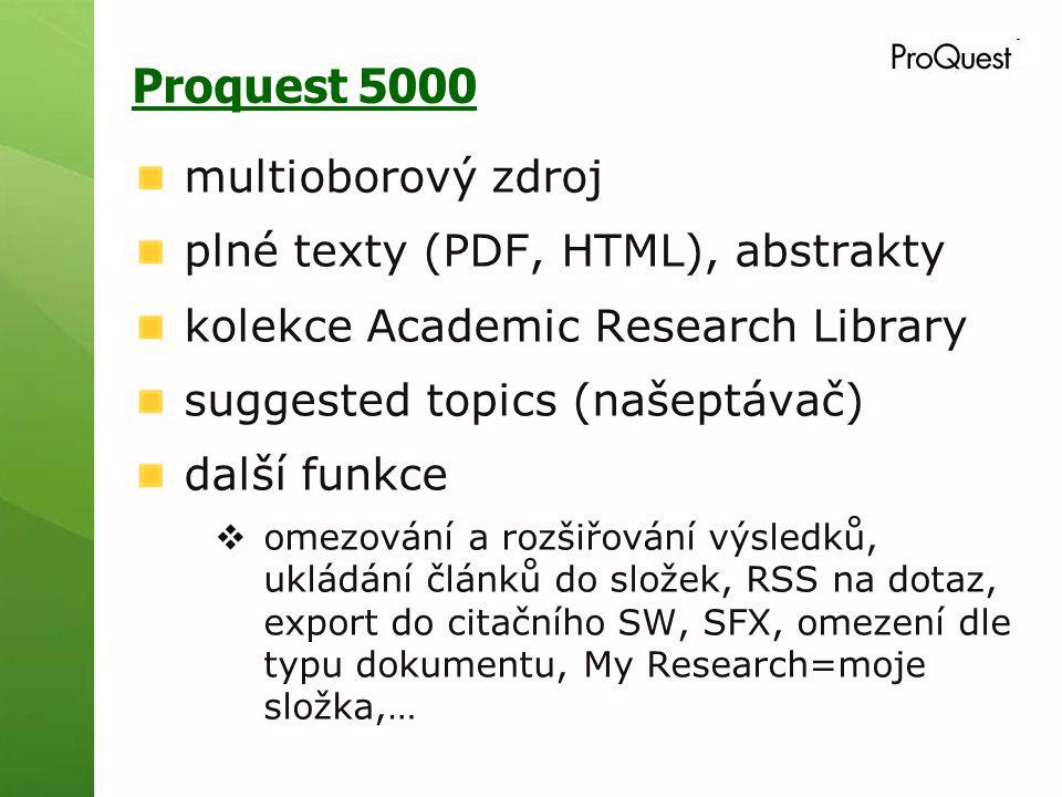 Proquest 5000 multioborový zdroj plné texty (PDF, HTML), abstrakty kolekce Academic Research Library suggested topics (našeptávač) další funkce  omezování a rozšiřování výsledků, ukládání článků do složek, RSS na dotaz, export do citačního SW, SFX, omezení dle typu dokumentu, My Research=moje složka,…