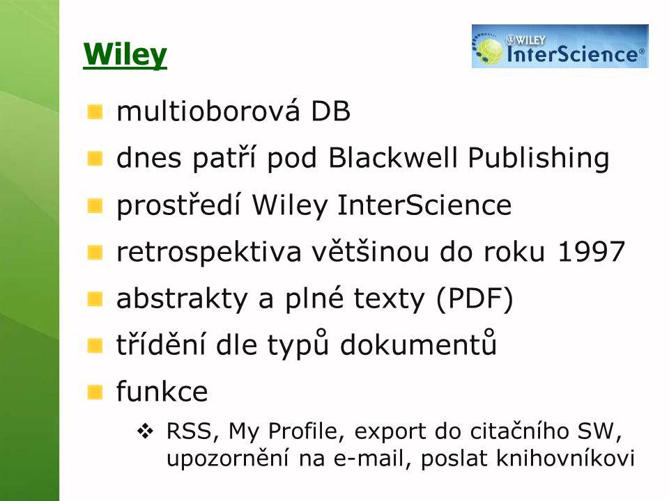 Wiley multioborová DB dnes patří pod Blackwell Publishing prostředí Wiley InterScience retrospektiva většinou do roku 1997 abstrakty a plné texty (PDF) třídění dle typů dokumentů funkce  RSS, My Profile, export do citačního SW, upozornění na e-mail, poslat knihovníkovi