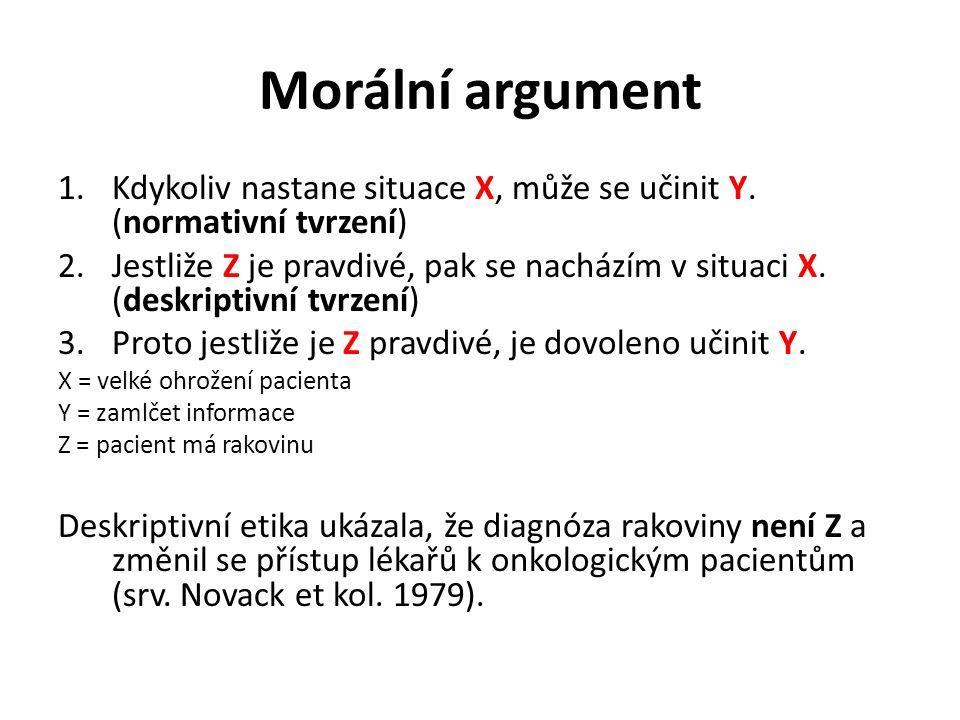 Morální argument 1.Kdykoliv nastane situace X, může se učinit Y. (normativní tvrzení) 2.Jestliže Z je pravdivé, pak se nacházím v situaci X. (deskript