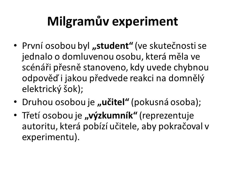 """Milgramův experiment První osobou byl """"student (ve skutečnosti se jednalo o domluvenou osobu, která měla ve scénáři přesně stanoveno, kdy uvede chybnou odpověď i jakou předvede reakci na domnělý elektrický šok); Druhou osobou je """"učitel (pokusná osoba); Třetí osobou je """"výzkumník (reprezentuje autoritu, která pobízí učitele, aby pokračoval v experimentu)."""