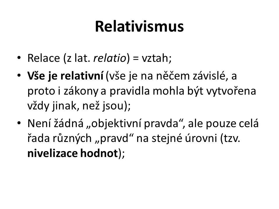 Relativismus Relace (z lat. relatio) = vztah; Vše je relativní (vše je na něčem závislé, a proto i zákony a pravidla mohla být vytvořena vždy jinak, n