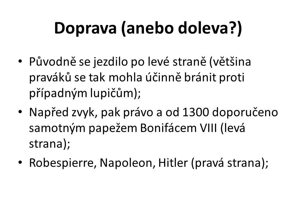 Doprava (anebo doleva?) Původně se jezdilo po levé straně (většina praváků se tak mohla účinně bránit proti případným lupičům); Napřed zvyk, pak právo a od 1300 doporučeno samotným papežem Bonifácem VIII (levá strana); Robespierre, Napoleon, Hitler (pravá strana);