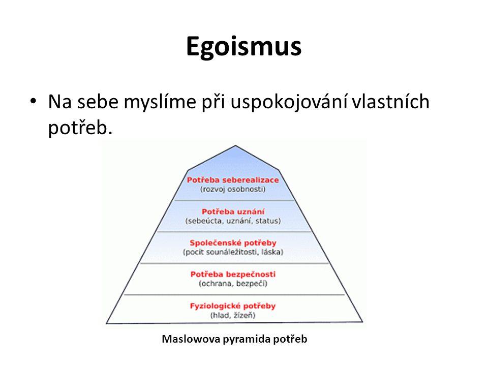Egoismus Na sebe myslíme při uspokojování vlastních potřeb. Maslowova pyramida potřeb