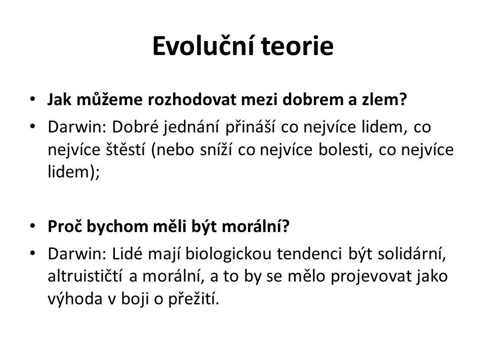 Evoluční teorie Jak můžeme rozhodovat mezi dobrem a zlem? Darwin: Dobré jednání přináší co nejvíce lidem, co nejvíce štěstí (nebo sníží co nejvíce bol