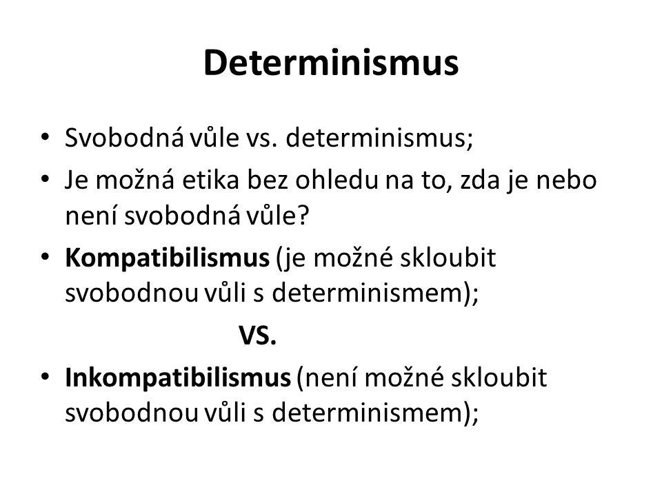 Determinismus Svobodná vůle vs. determinismus; Je možná etika bez ohledu na to, zda je nebo není svobodná vůle? Kompatibilismus (je možné skloubit svo