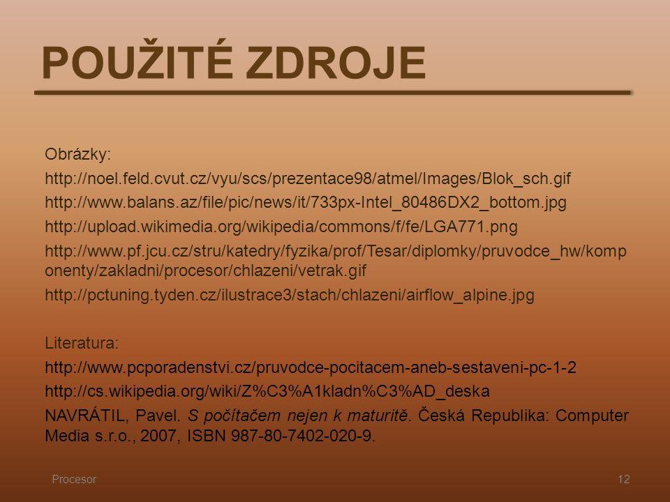 POUŽITÉ ZDROJE Procesor12 Obrázky: http://noel.feld.cvut.cz/vyu/scs/prezentace98/atmel/Images/Blok_sch.gif http://www.balans.az/file/pic/news/it/733px-Intel_80486DX2_bottom.jpg http://upload.wikimedia.org/wikipedia/commons/f/fe/LGA771.png http://www.pf.jcu.cz/stru/katedry/fyzika/prof/Tesar/diplomky/pruvodce_hw/komp onenty/zakladni/procesor/chlazeni/vetrak.gif http://pctuning.tyden.cz/ilustrace3/stach/chlazeni/airflow_alpine.jpg Literatura: http://www.pcporadenstvi.cz/pruvodce-pocitacem-aneb-sestaveni-pc-1-2 http://cs.wikipedia.org/wiki/Z%C3%A1kladn%C3%AD_deska NAVRÁTIL, Pavel.