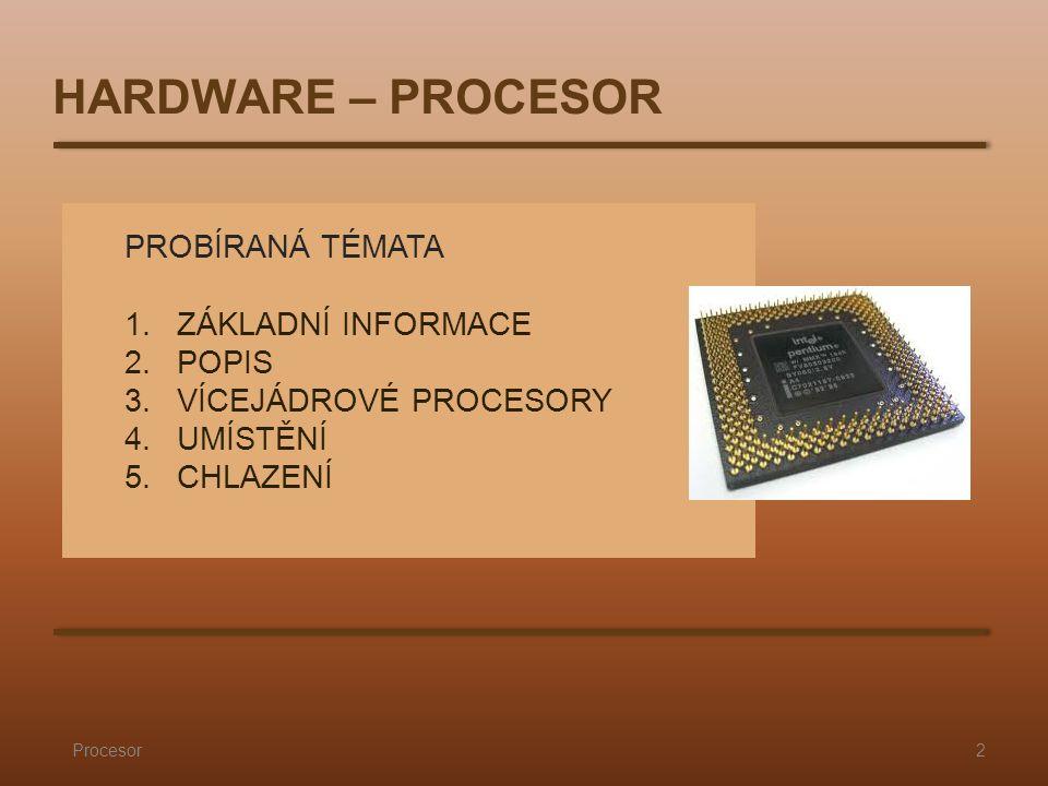 PROBÍRANÁ TÉMATA 1.ZÁKLADNÍ INFORMACE 2.POPIS 3.VÍCEJÁDROVÉ PROCESORY 4.UMÍSTĚNÍ 5.CHLAZENÍ Procesor2 HARDWARE – PROCESOR