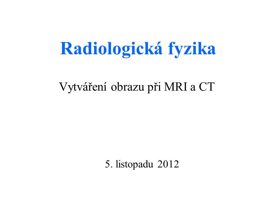 Radiologická fyzika Vytváření obrazu při MRI a CT 5. listopadu 2012