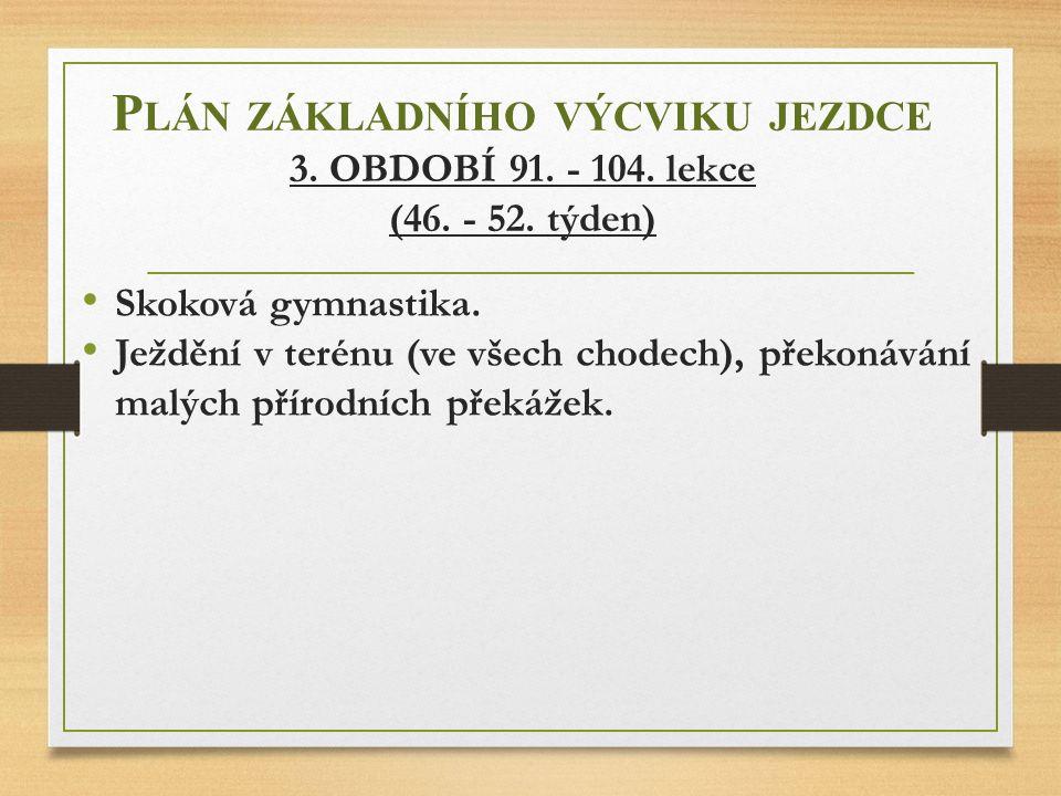 P LÁN ZÁKLADNÍHO VÝCVIKU JEZDCE 3. OBDOBÍ 91. - 104. lekce (46. - 52. týden) Skoková gymnastika. Ježdění v terénu (ve všech chodech), překonávání malý