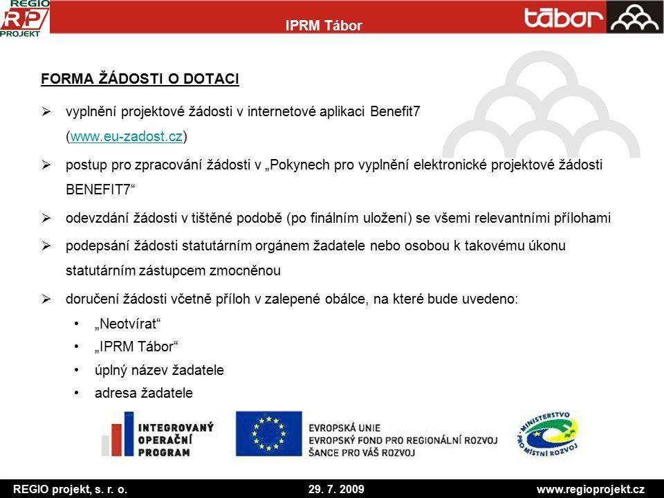 """FORMA ŽÁDOSTI O DOTACI  vyplnění projektové žádosti v internetové aplikaci Benefit7 (www.eu-zadost.cz)www.eu-zadost.cz  postup pro zpracování žádosti v """"Pokynech pro vyplnění elektronické projektové žádosti BENEFIT7  odevzdání žádosti v tištěné podobě (po finálním uložení) se všemi relevantními přílohami  podepsání žádosti statutárním orgánem žadatele nebo osobou k takovému úkonu statutárním zástupcem zmocněnou  doručení žádosti včetně příloh v zalepené obálce, na které bude uvedeno: """"Neotvírat """"IPRM Tábor úplný název žadatele adresa žadatele REGIO projekt, s."""