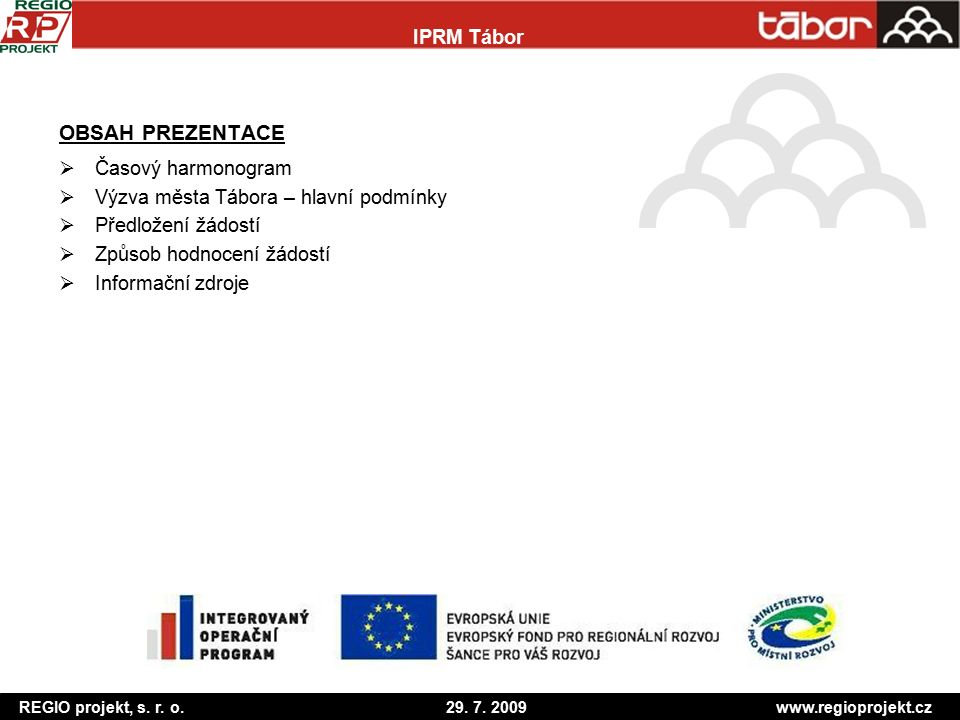 REGIO projekt, s. r. o. 29. 7. 2009 www.regioprojekt.cz IPRM Tábor OBSAH PREZENTACE  Časový harmonogram  Výzva města Tábora – hlavní podmínky  Před
