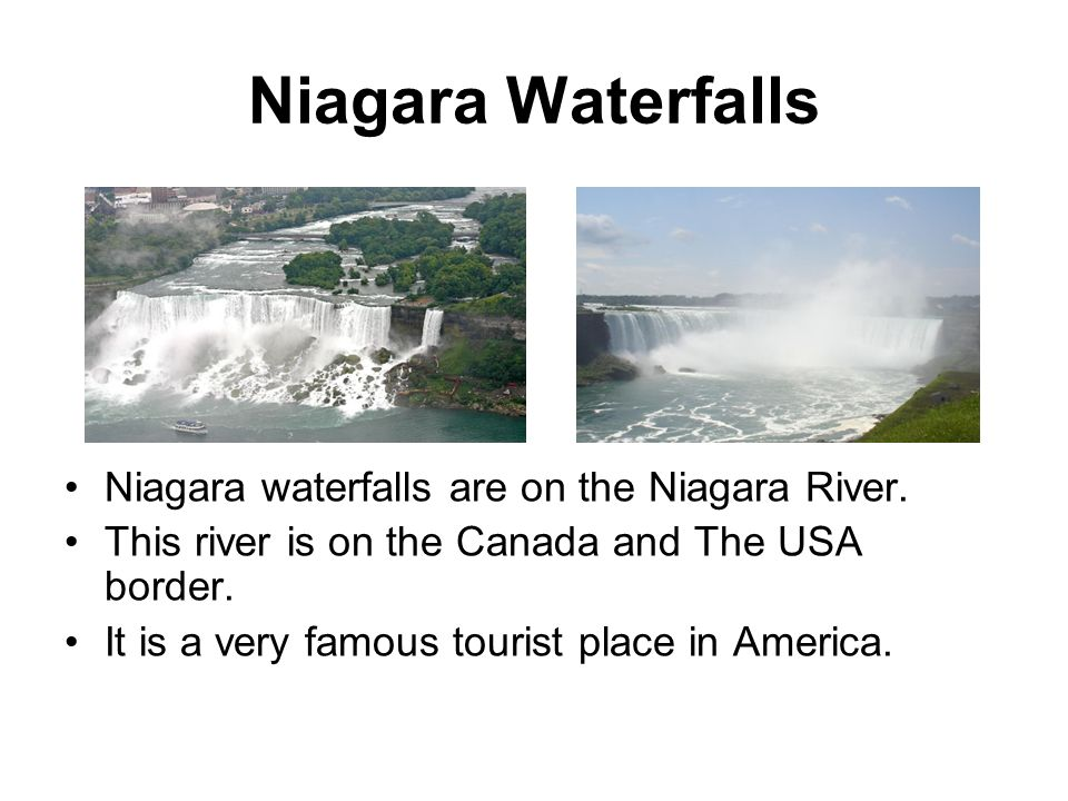 Niagara Waterfalls Niagara waterfalls are on the Niagara River. This river is on the Canada and The USA border. It is a very famous tourist place in A