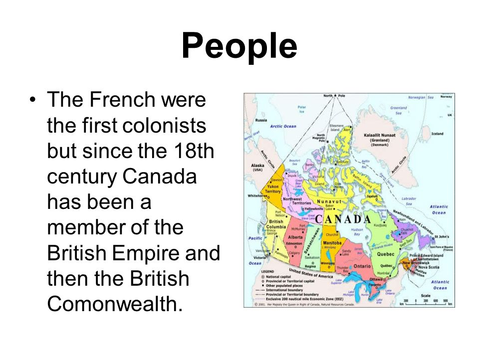 People The French were the first colonists but since the 18th century Canada has been a member of the British Empire and then the British Comonwealth.