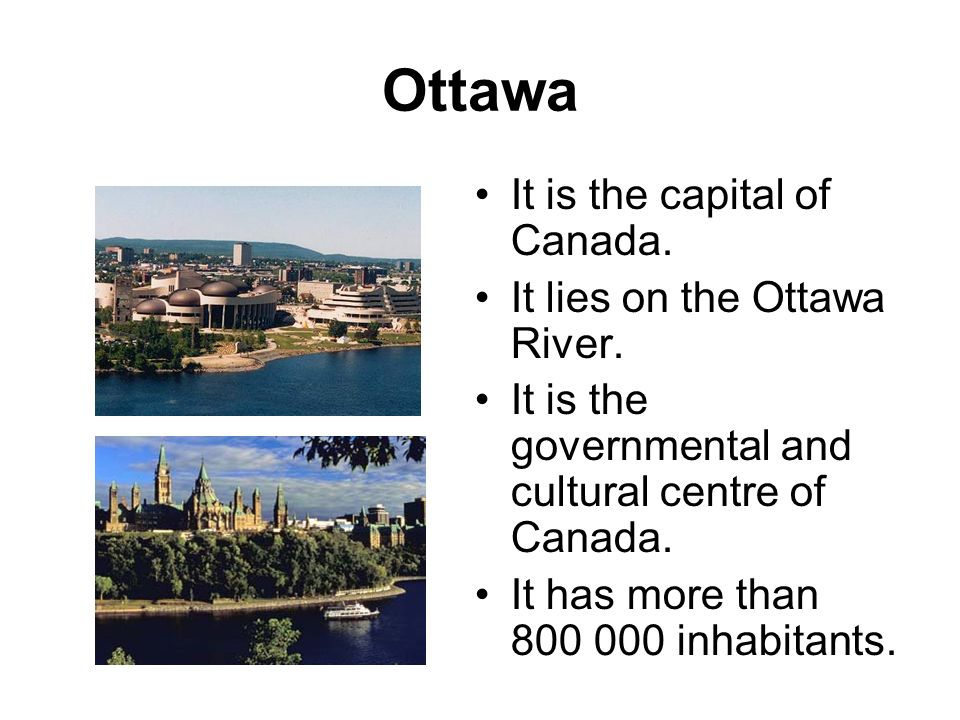 Ottawa It is the capital of Canada. It lies on the Ottawa River. It is the governmental and cultural centre of Canada. It has more than 800 000 inhabi