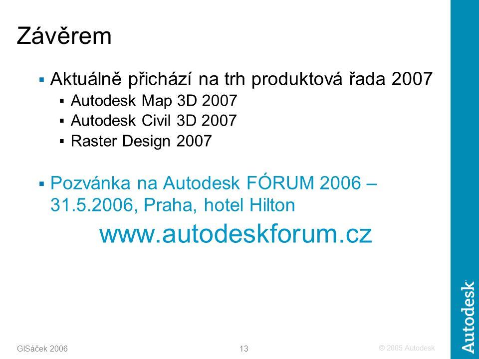 © 2005 Autodesk 13 GISáček 2006 Závěrem  Aktuálně přichází na trh produktová řada 2007  Autodesk Map 3D 2007  Autodesk Civil 3D 2007  Raster Design 2007  Pozvánka na Autodesk FÓRUM 2006 – 31.5.2006, Praha, hotel Hilton www.autodeskforum.cz