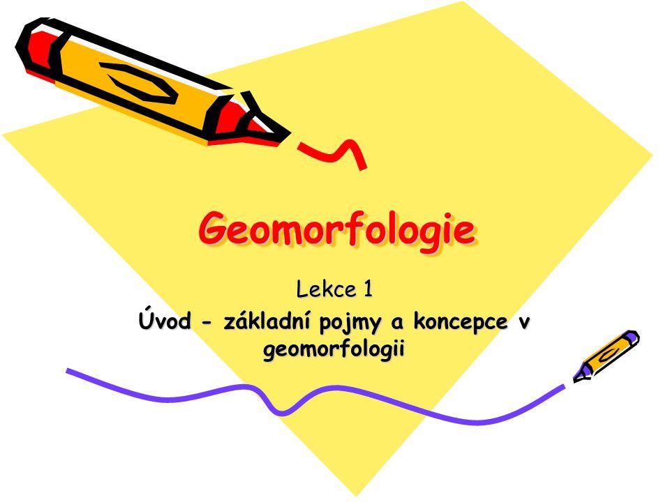 GeomorfologieGeomorfologie Lekce 1 Úvod - základní pojmy a koncepce v geomorfologii