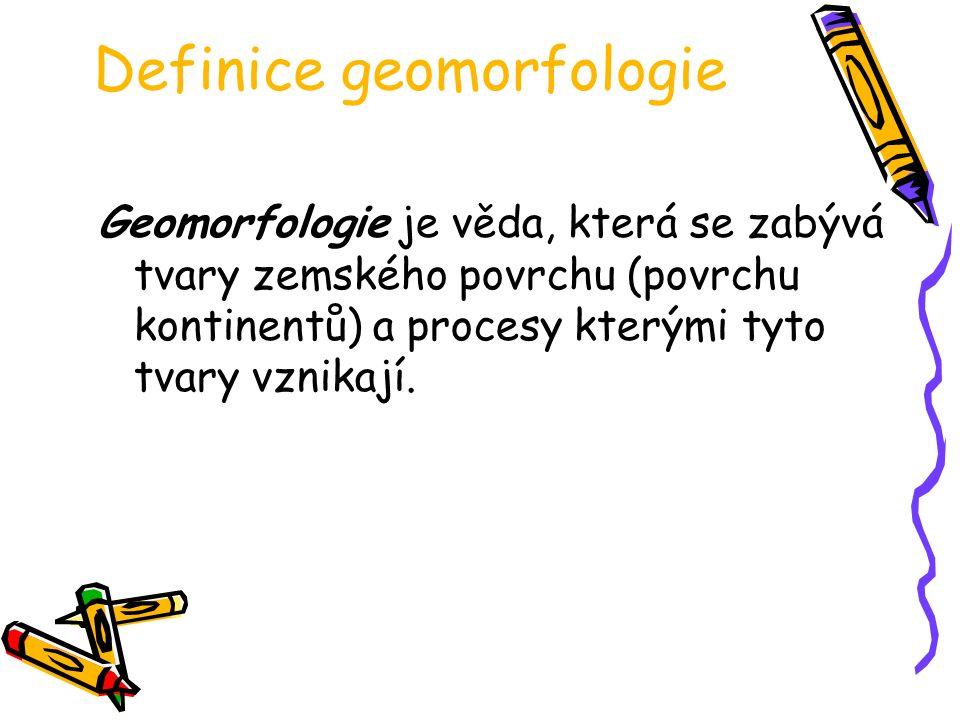 Definice geomorfologie Geomorfologie je věda, která se zabývá tvary zemského povrchu (povrchu kontinentů) a procesy kterými tyto tvary vznikají.