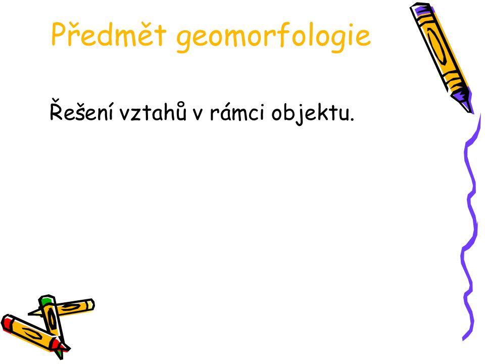 Předmět geomorfologie Řešení vztahů v rámci objektu.