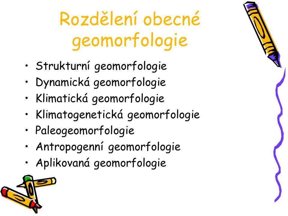 Rozdělení obecné geomorfologie Strukturní geomorfologie Dynamická geomorfologie Klimatická geomorfologie Klimatogenetická geomorfologie Paleogeomorfologie Antropogenní geomorfologie Aplikovaná geomorfologie